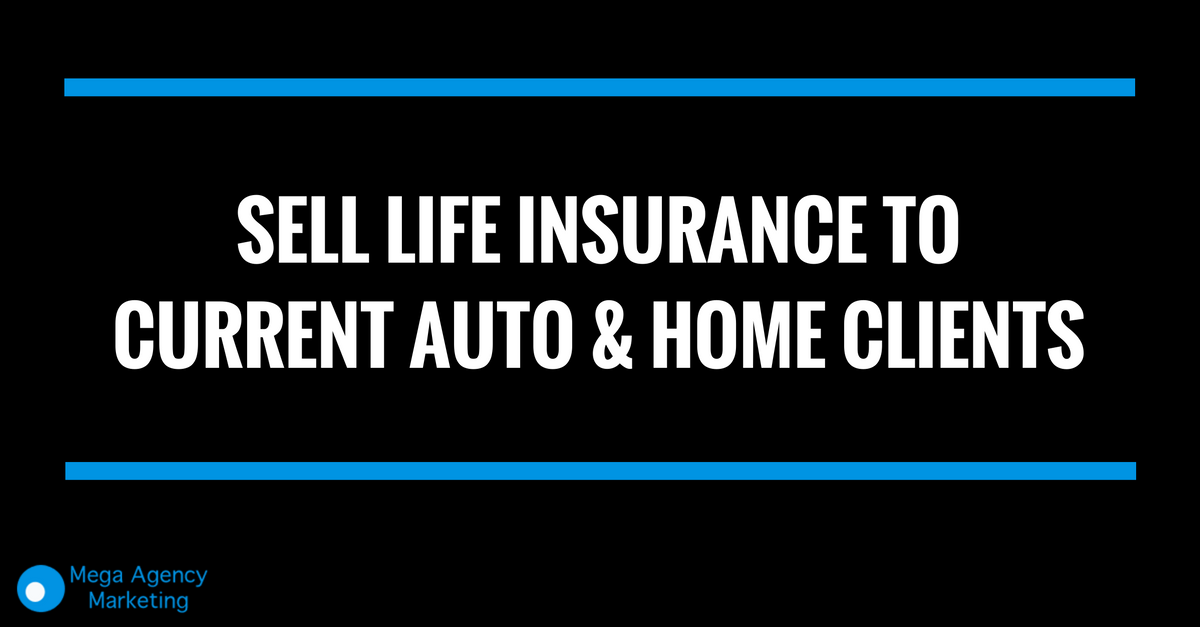 Sell Life Insurance To Current Auto & Home Clients