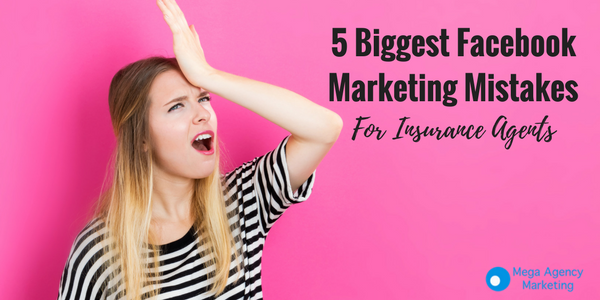 5 Biggest Facebook Marketing Mistakes For Insurance Agents